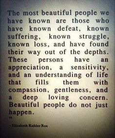 The most beautiful people we have know are those who have known defeat, known suffering, known struggle, known loss, and have found their way out of the depths. These persons have an appreciation, a sensitivity, and an understanding of life that fills them with compassion, gentleness, and a deep loving concern. Beautiful people do not just happen.