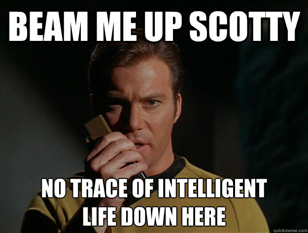 Captain Kirk: Beam me up Scotty. No trace of intelligent life down here.
