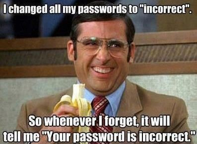 I changed all my passwords to 'incorrect'. So whenever I forget, it will tell me 'Your password is incorrect.'